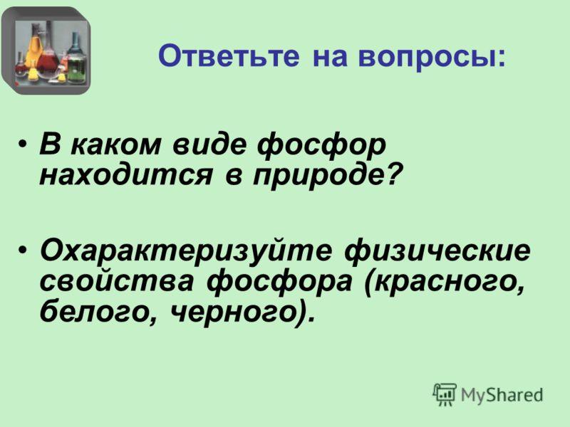 Ответьте на вопросы: В каком виде фосфор находится в природе? Охарактеризуйте физические свойства фосфора (красного, белого, черного).