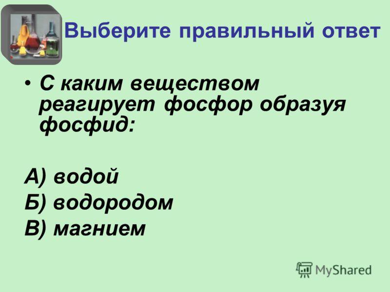 Выберите правильный ответ С каким веществом реагирует фосфор образуя фосфид: А) водой Б) водородом В) магнием