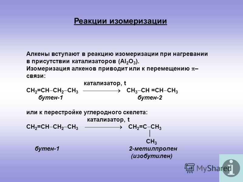 Алкены вступают в реакцию изомеризации при нагревании в присутствии катализаторов (Al 2 O 3 ). Изомеризация алкенов приводит или к перемещению – связи: катализатор, t СН 2 =СН СН 2 СН 3 СН 3 СН =СН СН 3 бутен-1 бутен-2 или к перестройке углеродного с