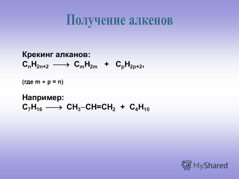 Крекинг алканов: C n H 2n+2 C m H 2m + C p H 2p+2, (где m + p = n) Например: С 7 Н 16 СН 3 СН=СН 2 + С 4 Н 10