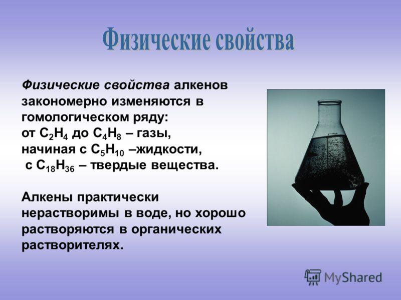 Физические свойства алкенов закономерно изменяются в гомологическом ряду: от С 2 Н 4 до С 4 Н 8 – газы, начиная с С 5 Н 10 –жидкости, с С 18 Н 36 – твердые вещества. Алкены практически нерастворимы в воде, но хорошо растворяются в органических раство