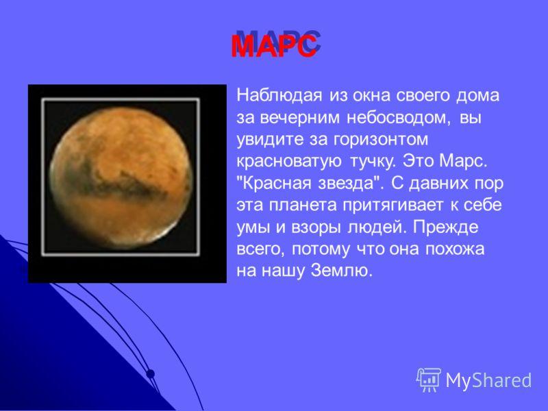 МАРС Наблюдая из окна своего дома за вечерним небосводом, вы увидите за горизонтом красноватую тучку. Это Марс. Красная звезда. С давних пор эта планета притягивает к себе умы и взоры людей. Прежде всего, потому что она похожа на нашу Землю.