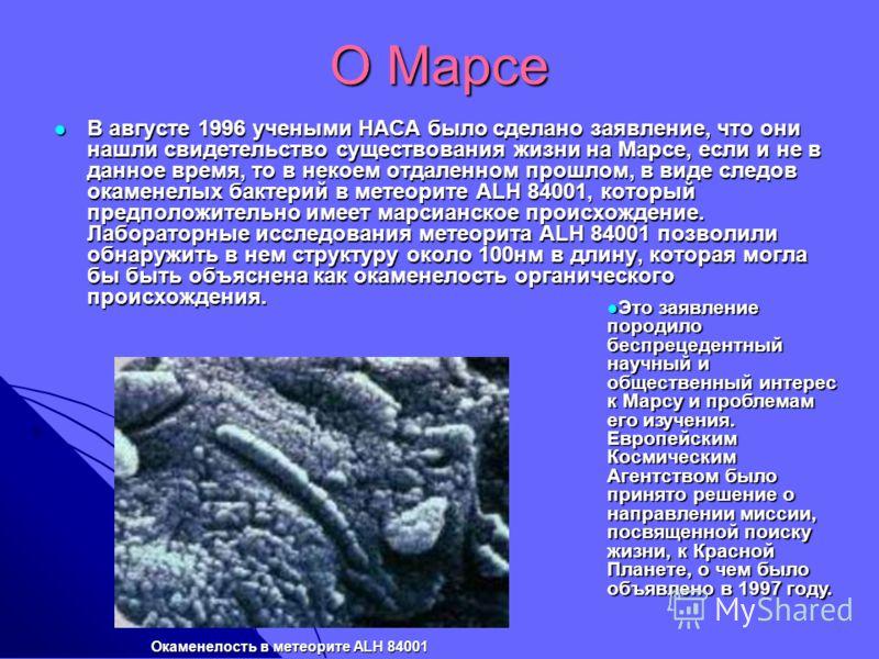 О Марсе В августе 1996 учеными НАСА было сделано заявление, что они нашли свидетельство существования жизни на Марсе, если и не в данное время, то в некоем отдаленном прошлом, в виде следов окаменелых бактерий в метеорите ALH 84001, который предполож
