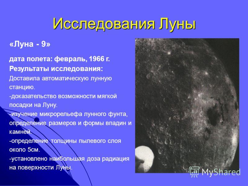 Исследования Луны «Луна - 9» дата полета: февраль, 1966 г. Результаты исследования: Доставила автоматическую лунную станцию. -доказательство возможности мягкой посадки на Луну. -изучение микрорельефа лунного фунта, определение размеров и формы впадин