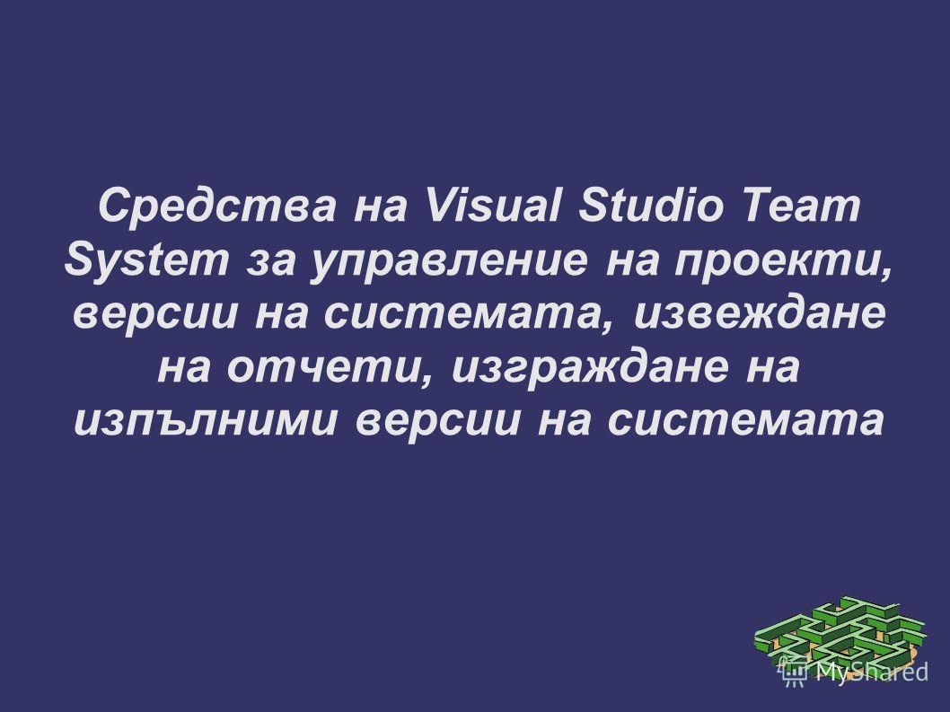 Средства на Visual Studio Team System за управление на проекти, версии на системата, извеждане на отчети, изграждане на изпълними версии на системата