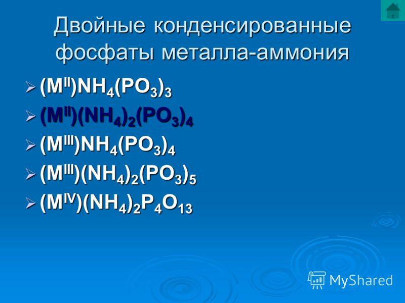Двойные конденсированные фосфаты металла-аммония (M II )NH 4 (PO 3 ) 3 (M II )NH 4 (PO 3 ) 3 (M II )(NH 4 ) 2 (PO 3 ) 4 (M II )(NH 4 ) 2 (PO 3 ) 4 (M III )NH 4 (PO 3 ) 4 (M III )NH 4 (PO 3 ) 4 (M III )(NH 4 ) 2 (PO 3 ) 5 (M III )(NH 4 ) 2 (PO 3 ) 5 (