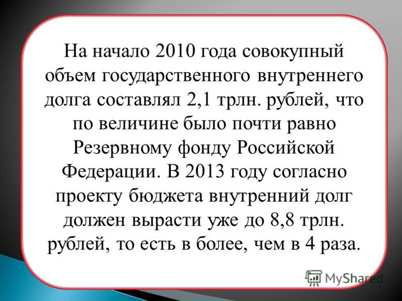 На начало 2010 года совокупный объем государственного внутреннего долга составлял 2,1 трлн. рублей, что по величине было почти равно Резервному фонду Российской Федерации. В 2013 году согласно проекту бюджета внутренний долг должен вырасти уже до 8,8