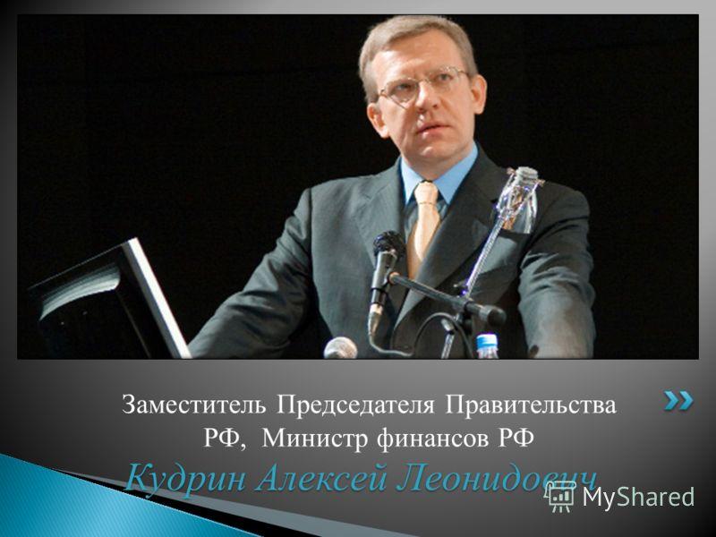 Заместитель Председателя Правительства РФ, Министр финансов РФ Кудрин Алексей Леонидович