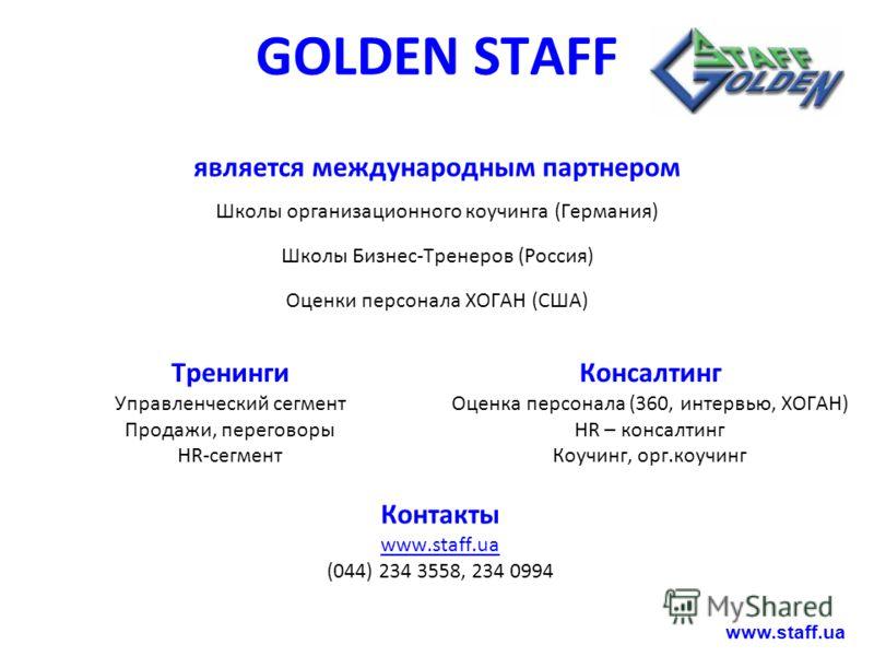 GOLDEN STAFF является международным партнером Школы организационного коучинга (Германия) Школы Бизнес-Тренеров (Россия) Оценки персонала ХОГАН (США) Тренинги Управленческий сегмент Продажи, переговоры HR-сегмент Консалтинг Оценка персонала (360, инте