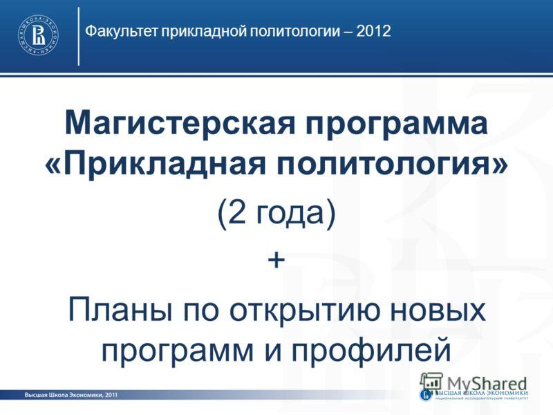 Факультет прикладной политологии – 2012 Магистерская программа «Прикладная политология» (2 года) + Планы по открытию новых программ и профилей