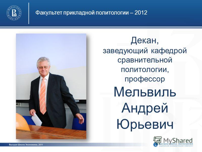 Факультет прикладной политологии – 2012 Декан, заведующий кафедрой сравнительной политологии, профессор Мельвиль Андрей Юрьевич