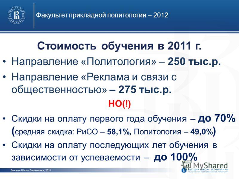 Стоимость обучения в 2011 г. Направление «Политология» – 250 тыс.р. Направление «Реклама и связи с общественностью» – 275 тыс.р. НО(!) Скидки на оплату первого года обучения – до 70% ( средняя скидка: РиСО – 58,1%, Политология – 49,0% ) Скидки на опл