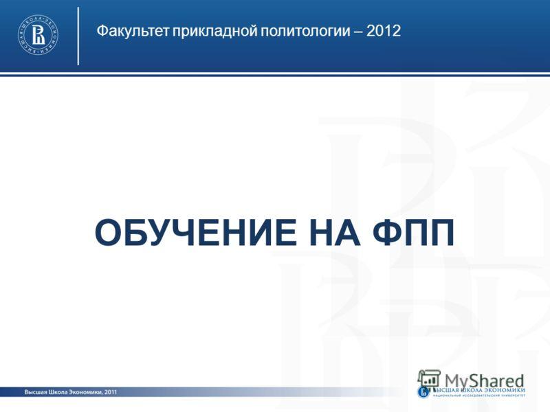 ОБУЧЕНИЕ НА ФПП Факультет прикладной политологии – 2012