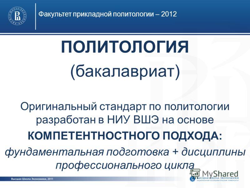 Факультет прикладной политологии – 2012 ПОЛИТОЛОГИЯ (бакалавриат) Оригинальный стандарт по политологии разработан в НИУ ВШЭ на основе КОМПЕТЕНТНОСТНОГО ПОДХОДА: фундаментальная подготовка + дисциплины профессионального цикла