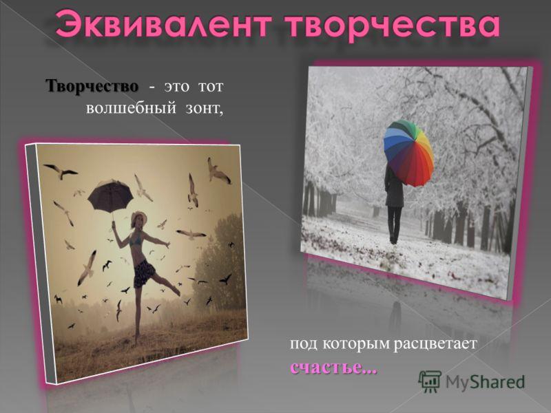 Творчество Творчество - это тот волшебный зонт, счастье... под которым расцветает счастье...