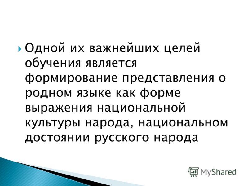 Одной их важнейших целей обучения является формирование представления о родном языке как форме выражения национальной культуры народа, национальном достоянии русского народа