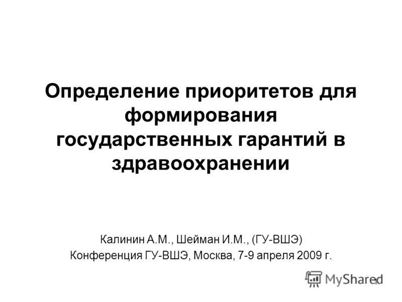 1 Определение приоритетов для формирования государственных гарантий в здравоохранении Калинин А.М., Шейман И.М., (ГУ-ВШЭ) Конференция ГУ-ВШЭ, Москва, 7-9 апреля 2009 г.