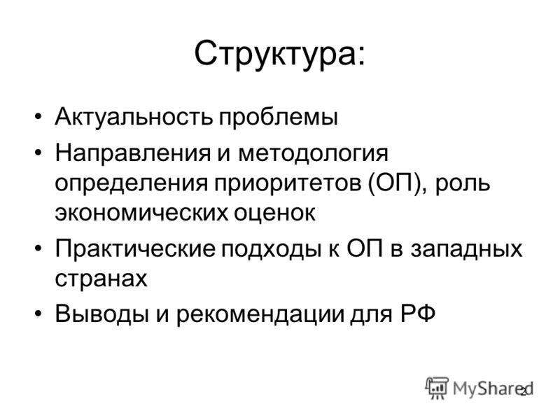 2 Структура: Актуальность проблемы Направления и методология определения приоритетов (ОП), роль экономических оценок Практические подходы к ОП в западных странах Выводы и рекомендации для РФ