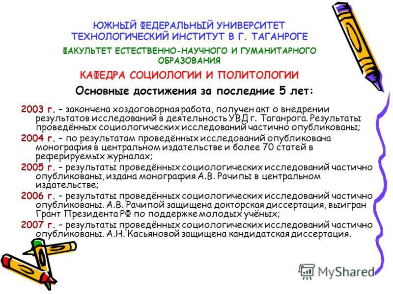 ЮЖНЫЙ ФЕДЕРАЛЬНЫЙ УНИВЕРСИТЕТ ТЕХНОЛОГИЧЕСКИЙ ИНСТИТУТ В Г. ТАГАНРОГЕ ФАКУЛЬТЕТ ЕСТЕСТВЕННО-НАУЧНОГО И ГУМАНИТАРНОГО ОБРАЗОВАНИЯ КАФЕДРА СОЦИОЛОГИИ И ПОЛИТОЛОГИИ 2003 г. – закончена хоздоговорная работа, получен акт о внедрении результатов исследован