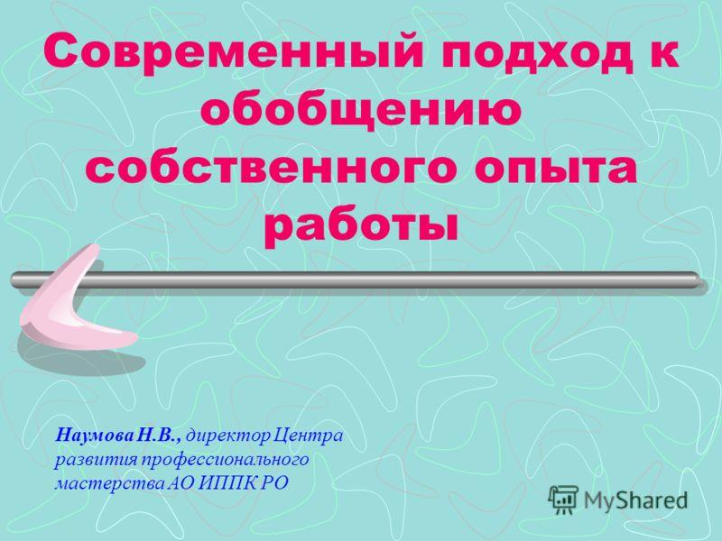 Современный подход к обобщению собственного опыта работы Наумова Н.В., директор Центра развития профессионального мастерства АО ИППК РО