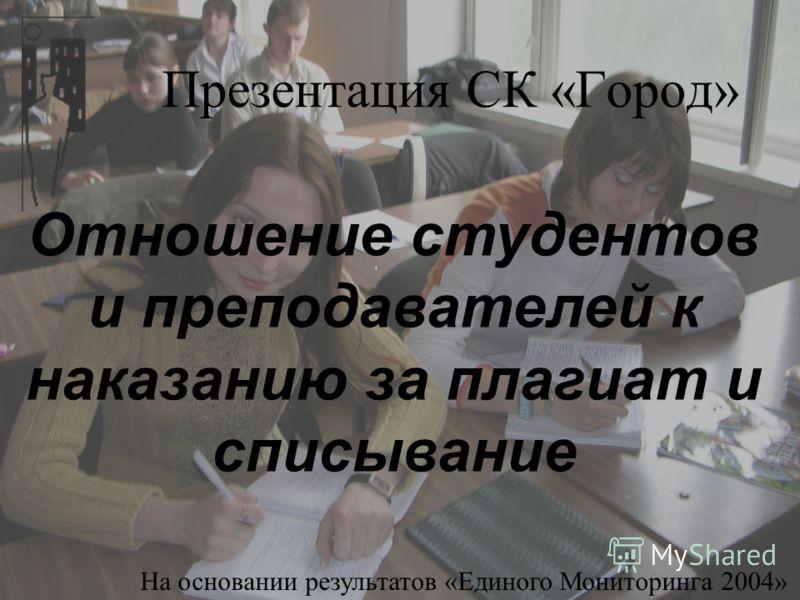 Презентация СК «Город» Отношение студентов и преподавателей к наказанию за плагиат и списывание На основании результатов «Единого Мониторинга 2004»