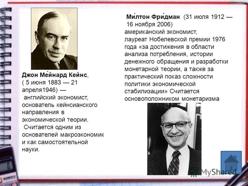 Ми́лтон Фри́дман (31 июля 1912 16 ноября 2006) американский экономист, лауреат Нобелевской премии 1976 года «за достижения в области анализа потребления, истории денежного обращения и разработки монетарной теории, а также за практический показ сложно