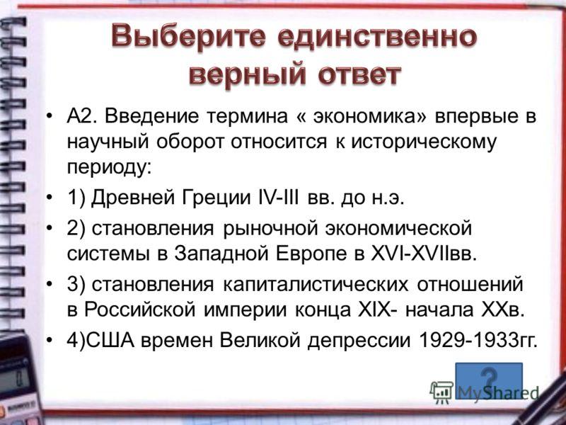 А2. Введение термина « экономика» впервые в научный оборот относится к историческому периоду: 1) Древней Греции IV-III вв. до н.э. 2) становления рыночной экономической системы в Западной Европе в XVI-XVIIвв. 3) становления капиталистических отношени