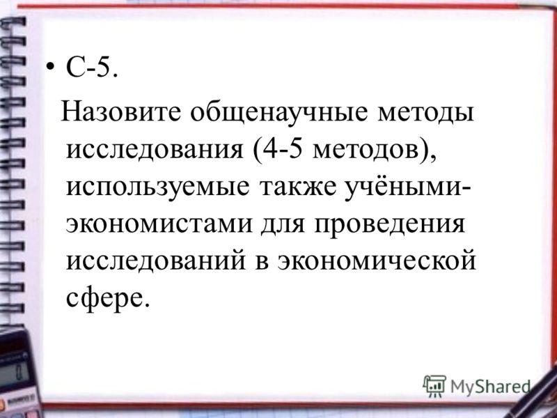 С-5. Назовите общенаучные методы исследования (4-5 методов), используемые также учёными- экономистами для проведения исследований в экономической сфере.