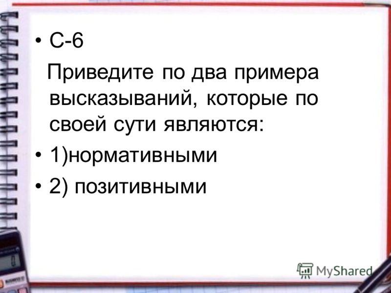С-6 Приведите по два примера высказываний, которые по своей сути являются: 1)нормативными 2) позитивными