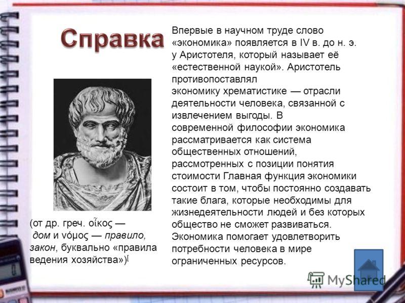 Впервые в научном труде слово «экономика» появляется в IV в. до н. э. у Аристотеля, который называет её «естественной наукой». Аристотель противопоставлял экономику хрематистике отрасли деятельности человека, связанной с извлечением выгоды. В совреме