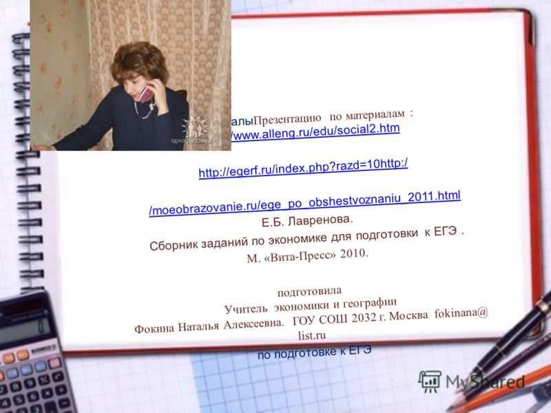 Материалы Презентацию по материалам : http://www.alleng.ru/edu/social2.htm http://www.alleng.ru/edu/social2.htm http://egerf.ru/index.php?razd=10http:/ /moeobrazovanie.ru/ege_po_obshestvoznaniu_2011.html Е.Б. Лавренова. Сборник заданий по экономике д