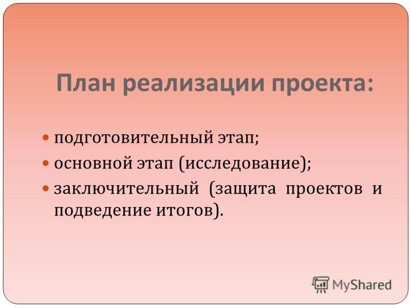 План реализации проекта : подготовительный этап ; основной этап ( исследование ); заключительный ( защита проектов и подведение итогов ).