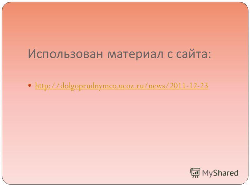 Использован материал с сайта : http://dolgoprudnymco.ucoz.ru/news/2011-12-23
