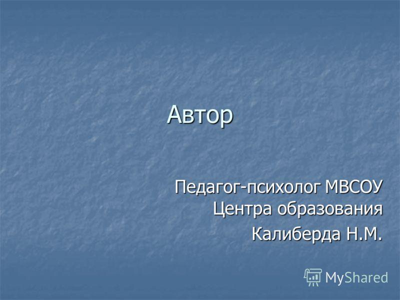 Автор Педагог-психолог МВСОУ Центра образования Калиберда Н.М.