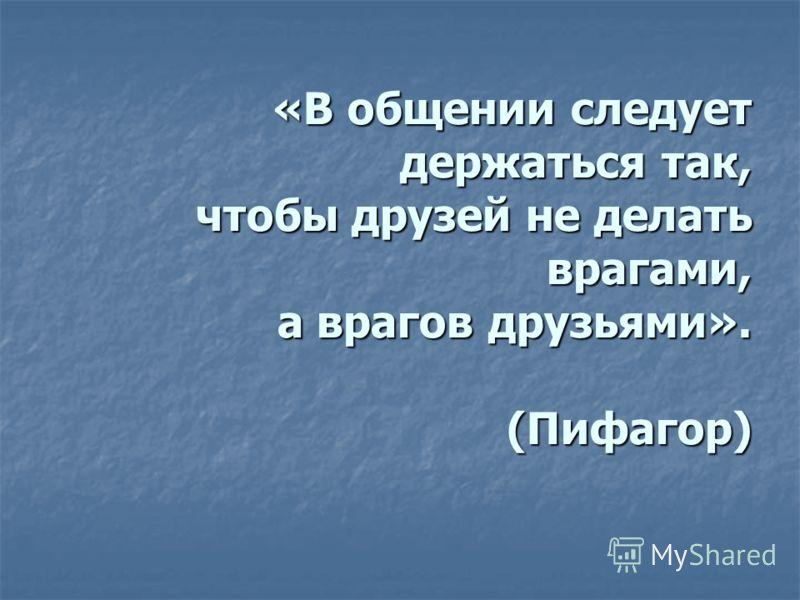 «В общении следует держаться так, чтобы друзей не делать врагами, а врагов друзьями». (Пифагор)