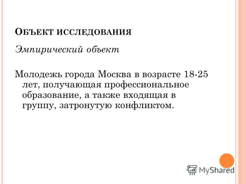 О БЪЕКТ ИССЛЕДОВАНИЯ Эмпирический объект Молодежь города Москва в возрасте 18-25 лет, получающая профессиональное образование, а также входящая в группу, затронутую конфликтом.