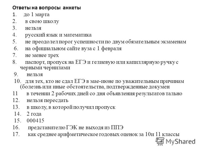 Ответы на вопросы анкеты 1. до 1 марта 2. в свою школу 3. нельзя 4. русский язык и математика 5. не преодолел порог успешности по двум обязательным экзаменам 6. на официальном сайте вуза с 1 февраля 7. не менее трех 8. паспорт, пропуск на ЕГЭ и гелие
