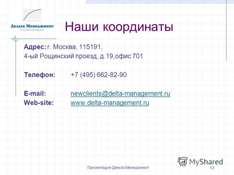 Презентация Дельта Менеджмент 13 Наши координаты Адрес:г. Москва, 115191, 4-ый Рощинский проезд, д.19,офис 701 Телефон:+7 (495) 662-82-90 E-mail: newclients@delta-management.runewclients@delta-management.ru Web-site:www.delta-management.ruwww.delta-m