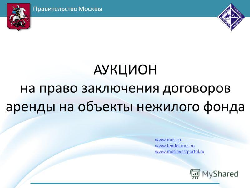 Правительство Москвы www.mos.ru www.tender.mos.ru www.mosinvestportal.ru АУКЦИОН на право заключения договоров аренды на объекты нежилого фонда