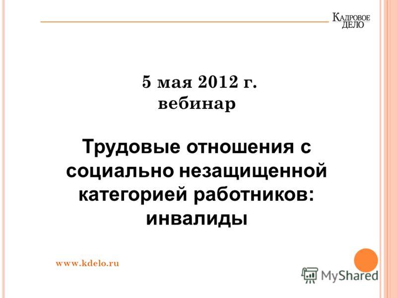 5 мая 2012 г. вебинар Трудовые отношения с социально незащищенной категорией работников: инвалиды www.kdelo.ru