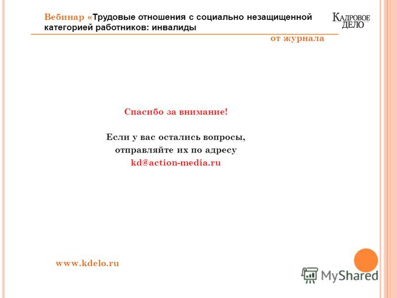 Спасибо за внимание! Если у вас остались вопросы, отправляйте их по адресу kd@action-media.ru www.kdelo.ru Вебинар « Трудовые отношения с социально незащищенной категорией работников: инвалиды от журнала