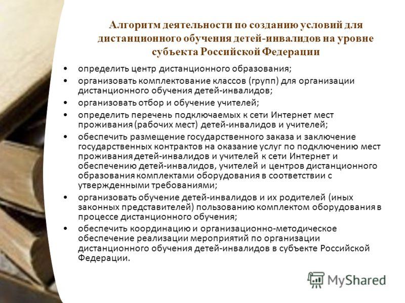 Алгоритм деятельности по созданию условий для дистанционного обучения детей-инвалидов на уровне субъекта Российской Федерации определить центр дистанционного образования; организовать комплектование классов (групп) для организации дистанционного обу