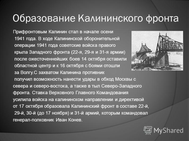 Образование Калининского фронта Прифронтовым Калинин стал в начале осени 1941 года. В ходе Калининской оборонительной операции 1941 года советские войска правого крыла Западного фронта (22-я, 29-я и 31-я армии) после ожесточеннейших боев 14 октября о