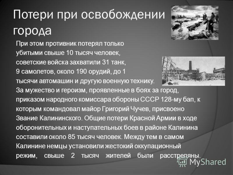Потери при освобождении города При этом противник потерял только убитыми свыше 10 тысяч человек, советские войска захватили 31 танк, 9 самолетов, около 190 орудий, до 1 тысячи автомашин и другую военную технику. За мужество и героизм, проявленные в б