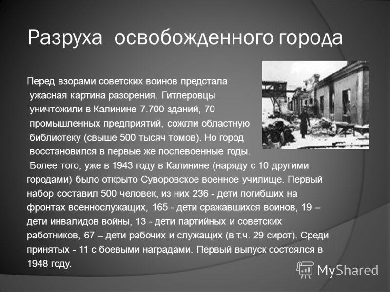 Разруха освобожденного города Перед взорами советских воинов предстала ужасная картина разорения. Гитлеровцы уничтожили в Калинине 7.700 зданий, 70 промышленных предприятий, сожгли областную библиотеку (свыше 500 тысяч томов). Но город восстановился