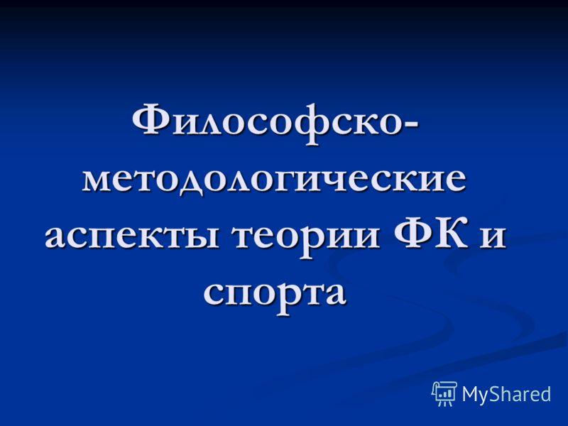 Философско- методологические аспекты теории ФК и спорта