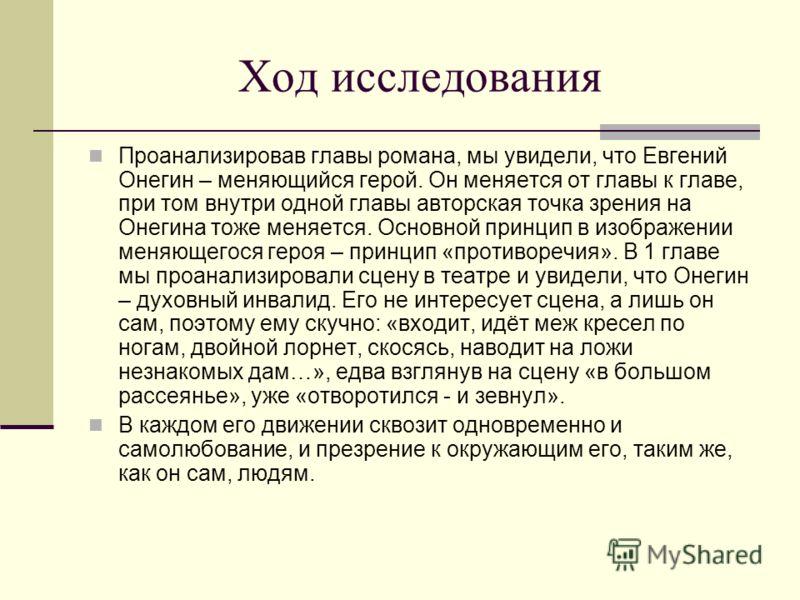 Ход исследования Проанализировав главы романа, мы увидели, что Евгений Онегин – меняющийся герой. Он меняется от главы к главе, при том внутри одной главы авторская точка зрения на Онегина тоже меняется. Основной принцип в изображении меняющегося гер