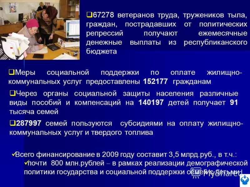 Меры социальной поддержки по оплате жилищно- коммунальных услуг предоставлены 152177 гражданам 67278 ветеранов труда, тружеников тыла, граждан, пострадавших от политических репрессий получают ежемесячные денежные выплаты из республиканского бюджета Ч