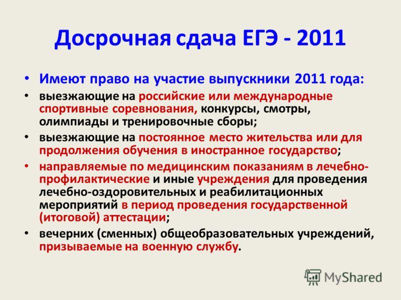 Досрочная сдача ЕГЭ - 2011 Имеют право на участие выпускники 2011 года: выезжающие на российские или международные спортивные соревнования, конкурсы, смотры, олимпиады и тренировочные сборы; выезжающие на постоянное место жительства или для продолжен