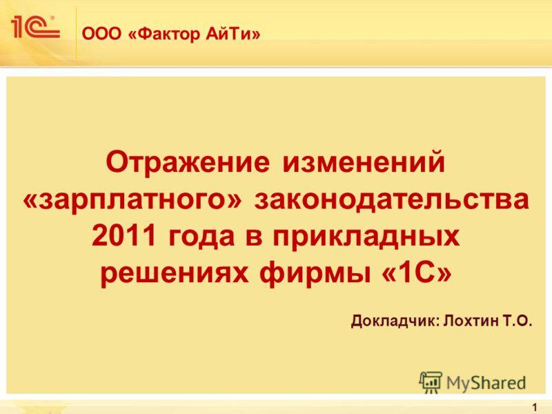 ООО «Фактор АйТи» Отражение изменений «зарплатного» законодательства 2011 года в прикладных решениях фирмы «1С» Докладчик: Лохтин Т.О. 1